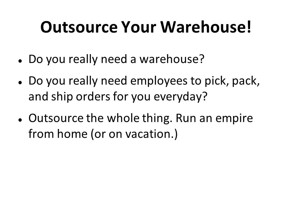 Outsource Your Warehouse! Do you really need a warehouse? Do you really need employees to pick, pack, and ship orders for you everyday? Outsource the