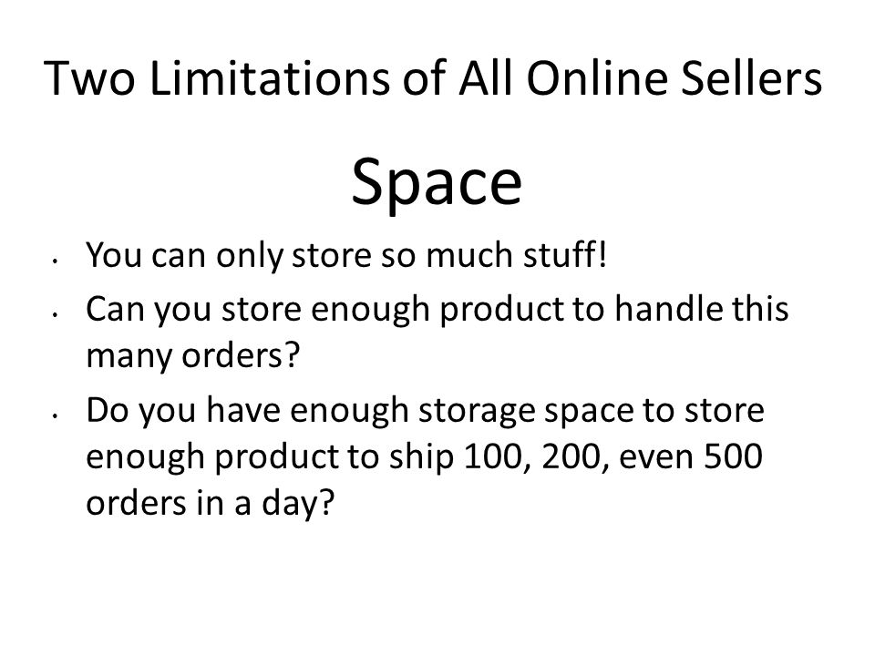Two Limitations of All Online Sellers Space You can only store so much stuff! Can you store enough product to handle this many orders? Do you have eno