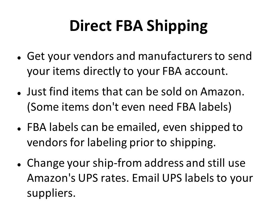 Direct FBA Shipping Get your vendors and manufacturers to send your items directly to your FBA account. Just find items that can be sold on Amazon. (S
