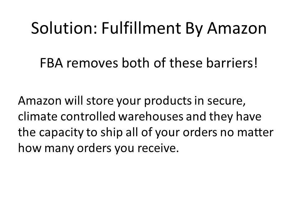 Solution: Fulfillment By Amazon FBA removes both of these barriers! Amazon will store your products in secure, climate controlled warehouses and they