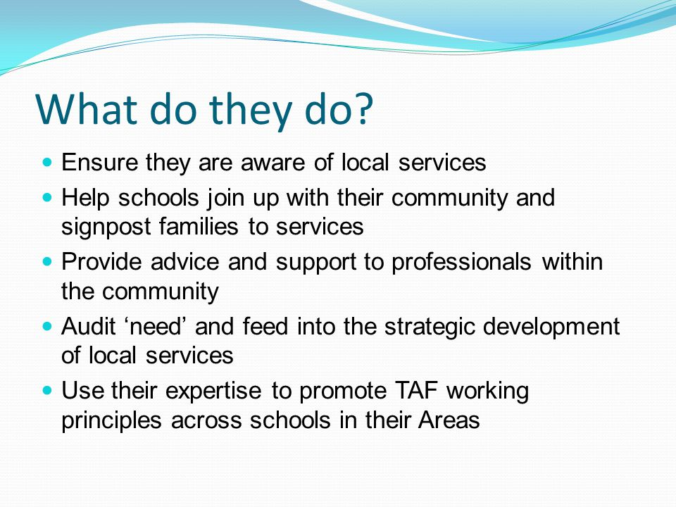 What do they do? Ensure they are aware of local services Help schools join up with their community and signpost families to services Provide advice an