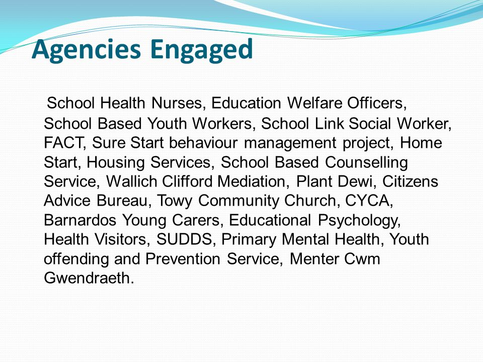 Agencies Engaged School Health Nurses, Education Welfare Officers, School Based Youth Workers, School Link Social Worker, FACT, Sure Start behaviour m