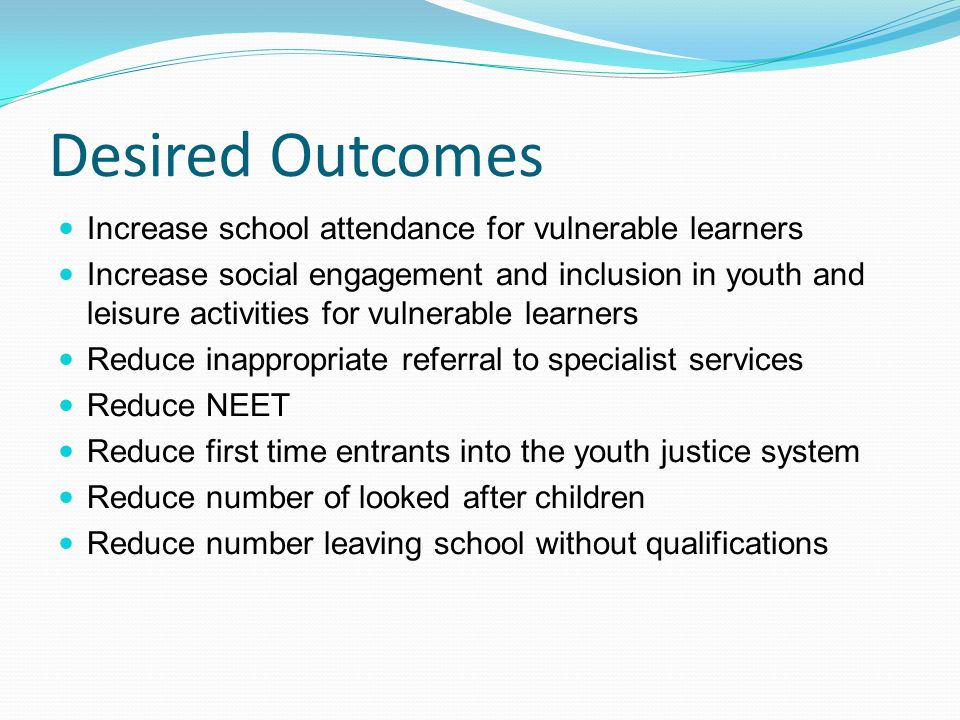 Desired Outcomes Increase school attendance for vulnerable learners Increase social engagement and inclusion in youth and leisure activities for vulnerable learners Reduce inappropriate referral to specialist services Reduce NEET Reduce first time entrants into the youth justice system Reduce number of looked after children Reduce number leaving school without qualifications