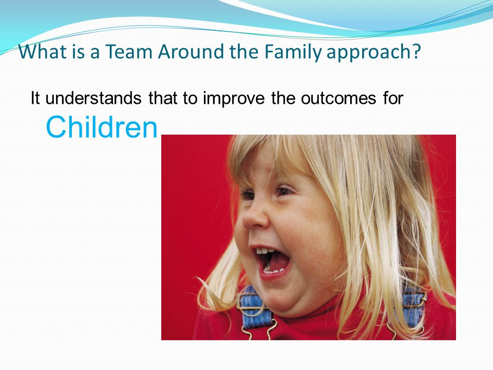 What is a Team Around the Family approach It understands that to improve the outcomes for Children