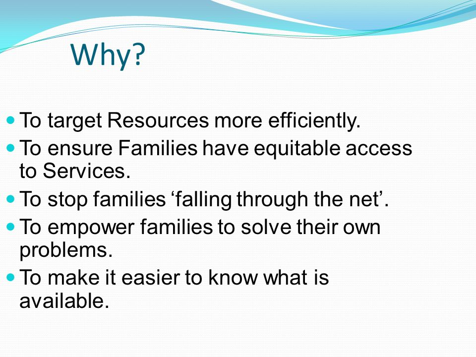 Why. To target Resources more efficiently. To ensure Families have equitable access to Services.