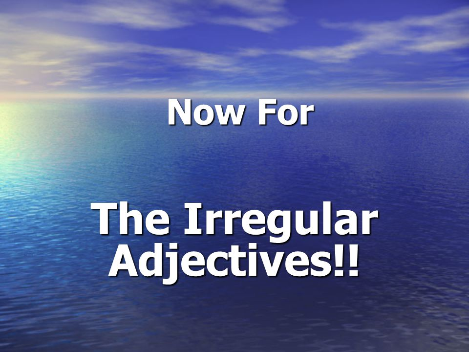 Now For Now For The Irregular Adjectives!!