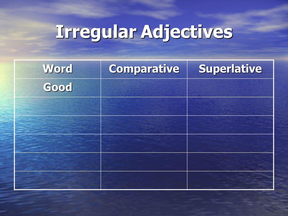 Irregular Adjectives WordComparativeSuperlative Good