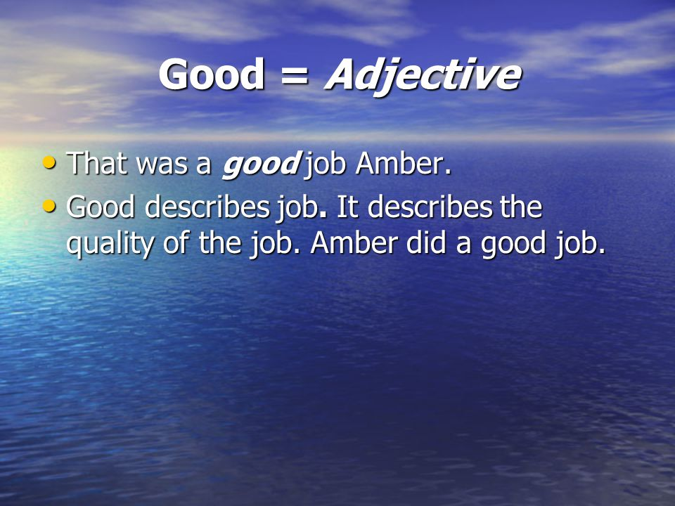 Good = Adjective That was a good job Amber. That was a good job Amber. Good describes job. It describes the quality of the job. Amber did a good job.