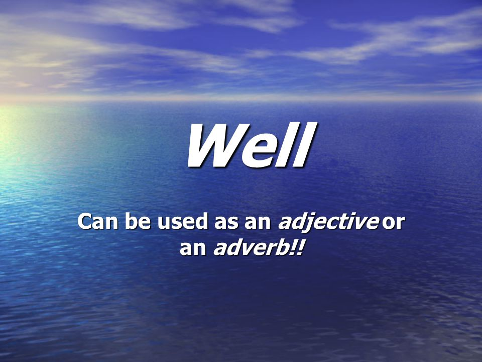 Well Can be used as an adjective or an adverb!!