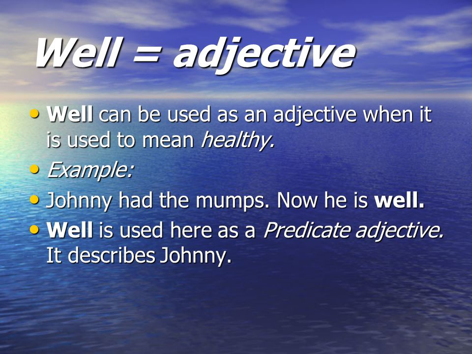 Well = adjective Well can be used as an adjective when it is used to mean healthy. Well can be used as an adjective when it is used to mean healthy. E