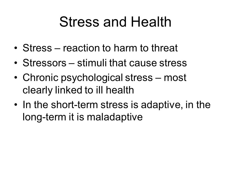 Stress and Health Stress – reaction to harm to threat Stressors – stimuli that cause stress Chronic psychological stress – most clearly linked to ill health In the short-term stress is adaptive, in the long-term it is maladaptive