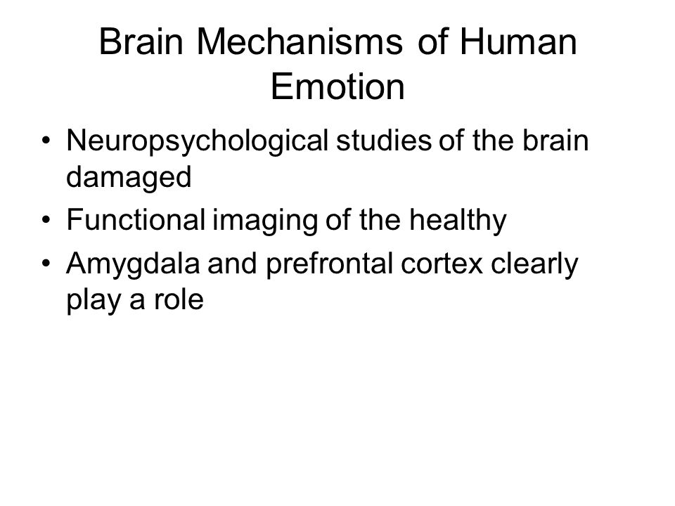 Brain Mechanisms of Human Emotion Neuropsychological studies of the brain damaged Functional imaging of the healthy Amygdala and prefrontal cortex clearly play a role