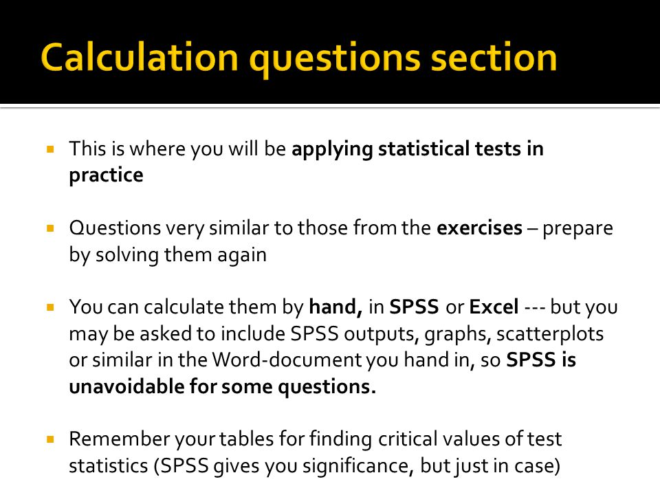  This is where you will be applying statistical tests in practice  Questions very similar to those from the exercises – prepare by solving them again  You can calculate them by hand, in SPSS or Excel --- but you may be asked to include SPSS outputs, graphs, scatterplots or similar in the Word-document you hand in, so SPSS is unavoidable for some questions.