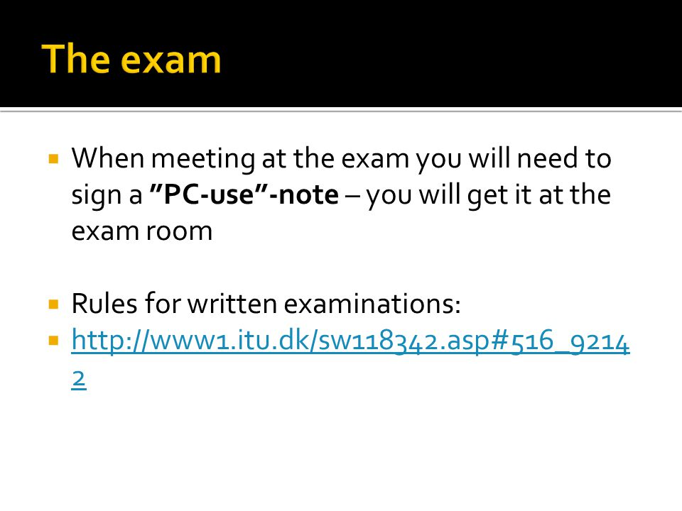  When meeting at the exam you will need to sign a PC-use -note – you will get it at the exam room  Rules for written examinations:  http://www1.itu.dk/sw118342.asp#516_9214 2 http://www1.itu.dk/sw118342.asp#516_9214 2