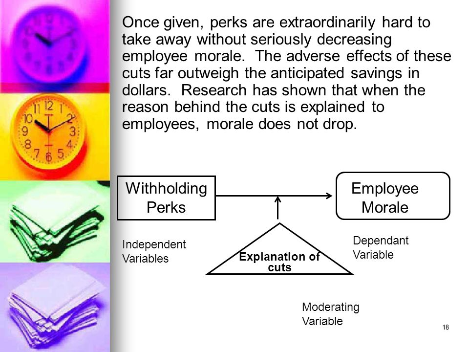 18 Once given, perks are extraordinarily hard to take away without seriously decreasing employee morale. The adverse effects of these cuts far outweig