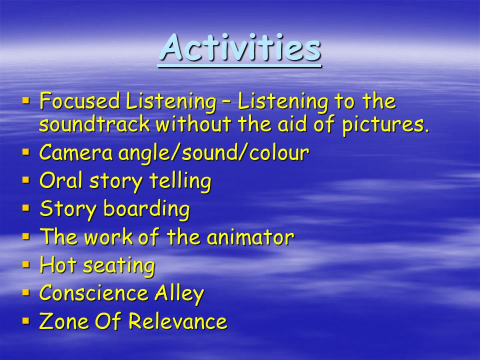 Activities  Focused Listening – Listening to the soundtrack without the aid of pictures.