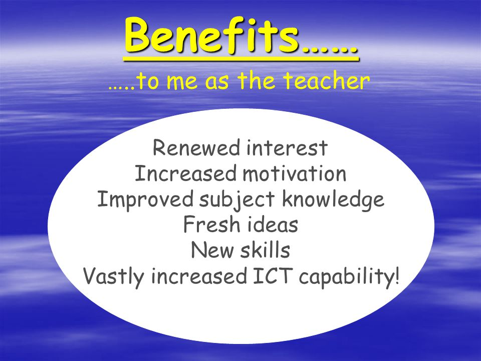 Benefits…… Renewed interest Increased motivation Improved subject knowledge Fresh ideas New skills Vastly increased ICT capability.