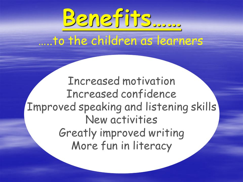Benefits…… Increased motivation Increased confidence Improved speaking and listening skills New activities Greatly improved writing More fun in literacy …..to the children as learners