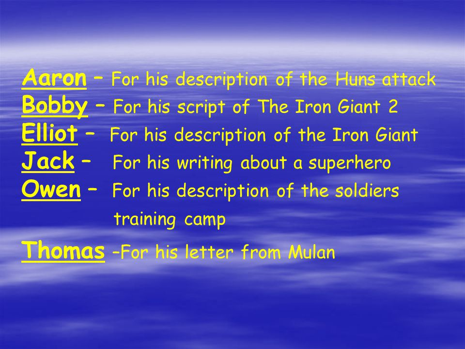 Aaron – For his description of the Huns attack Bobby – For his script of The Iron Giant 2 Elliot – For his description of the Iron Giant Jack – For his writing about a superhero Owen – For his description of the soldiers training camp Thomas –For his letter from Mulan