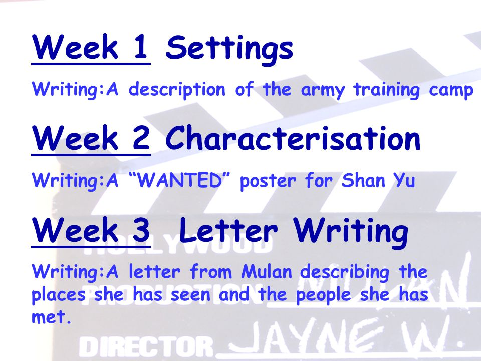 Week 1 Settings Writing:A description of the army training camp Week 2 Characterisation Writing:A WANTED poster for Shan Yu Week 3 Letter Writing Writing:A letter from Mulan describing the places she has seen and the people she has met.