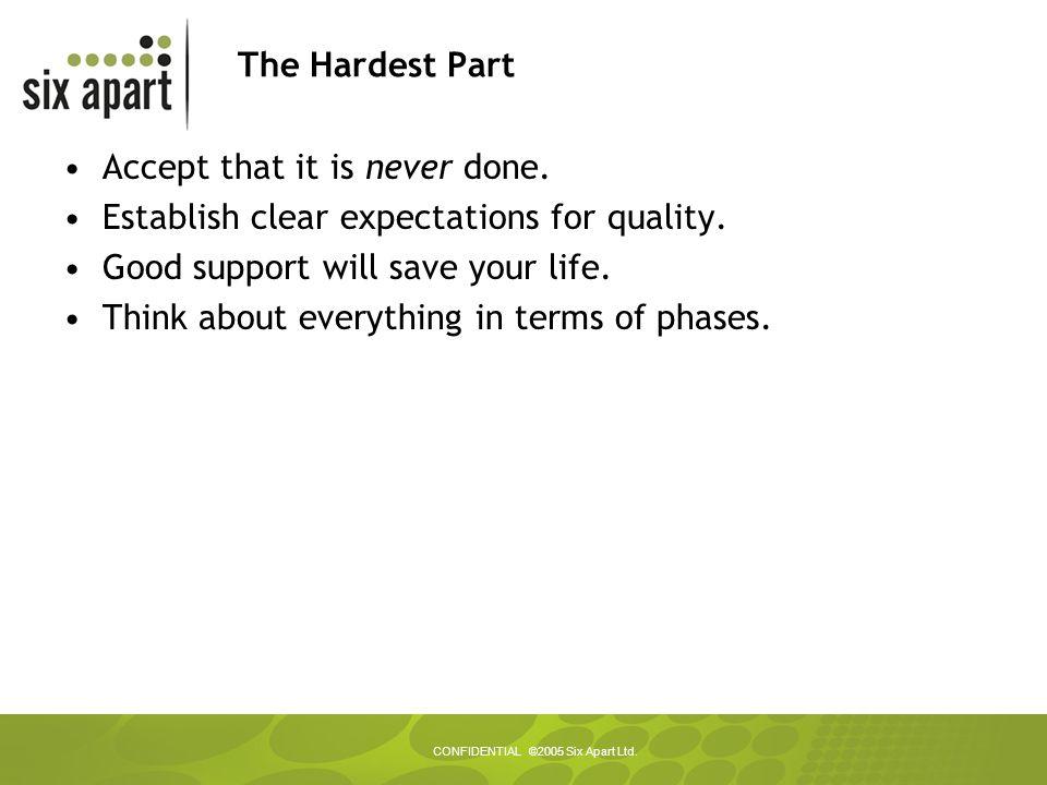 CONFIDENTIAL ©2005 Six Apart Ltd. The Hardest Part Accept that it is never done.