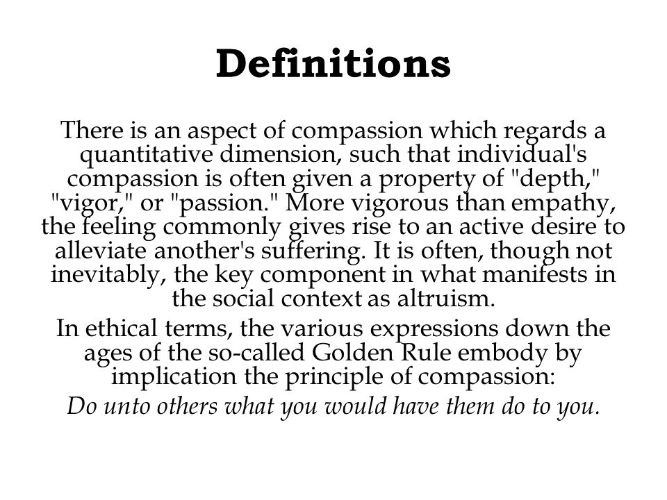 Definitions There is an aspect of compassion which regards a quantitative dimension, such that individual s compassion is often given a property of depth, vigor, or passion. More vigorous than empathy, the feeling commonly gives rise to an active desire to alleviate another s suffering.