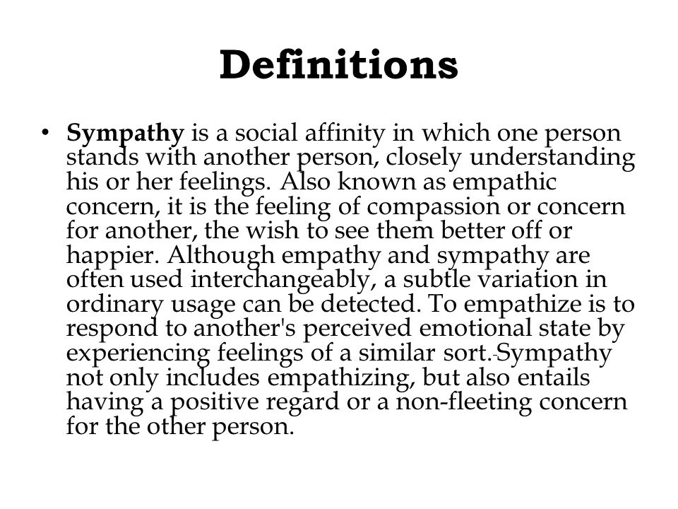 Definitions Sympathy is a social affinity in which one person stands with another person, closely understanding his or her feelings.