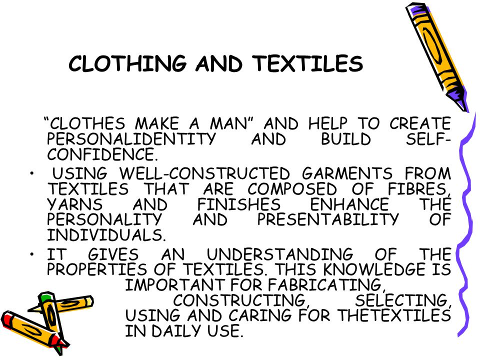 "CLOTHING AND TEXTILES ""CLOTHES MAKE A MAN"" AND HELP TO CREATE PERSONALIDENTITY AND BUILD SELF- CONFIDENCE. USING WELL-CONSTRUCTED GARMENTS FROM TEXTIL"