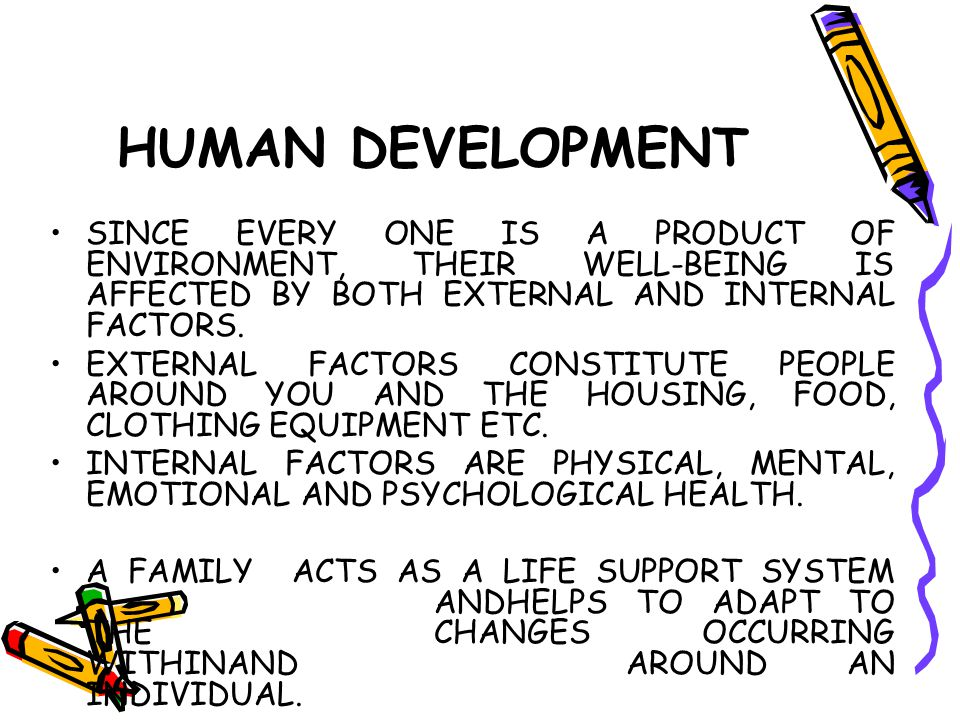 HUMAN DEVELOPMENT SINCE EVERY ONE IS A PRODUCT OF ENVIRONMENT, THEIR WELL-BEING IS AFFECTED BY BOTH EXTERNAL AND INTERNAL FACTORS. EXTERNAL FACTORS CO