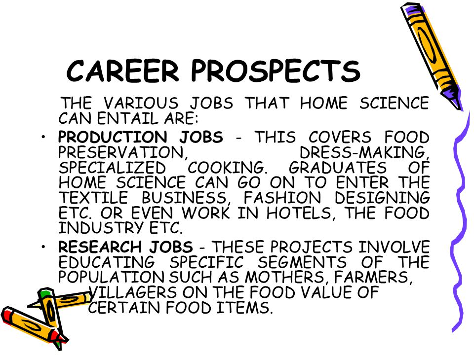 CAREER PROSPECTS THE VARIOUS JOBS THAT HOME SCIENCE CAN ENTAIL ARE: PRODUCTION JOBS - THIS COVERS FOOD PRESERVATION, DRESS-MAKING, SPECIALIZED COOKING