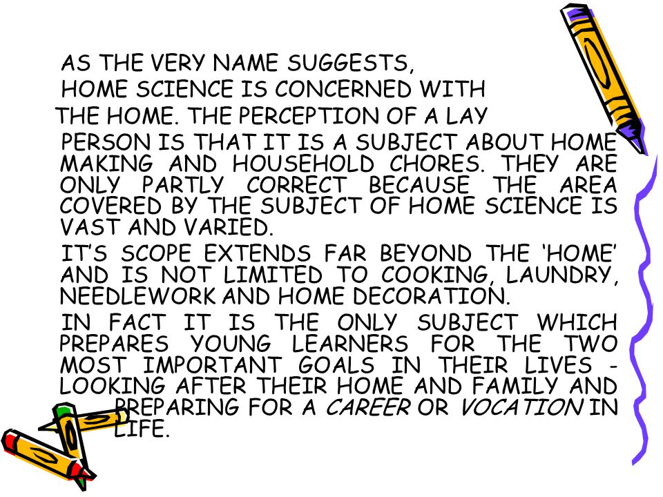 AS THE VERY NAME SUGGESTS, HOME SCIENCE IS CONCERNED WITH THE HOME. THE PERCEPTION OF A LAY PERSON IS THAT IT IS A SUBJECT ABOUT HOME MAKING AND HOUSE