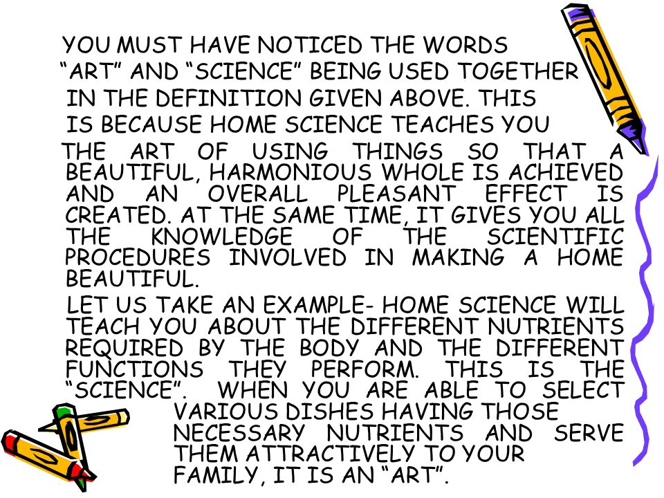 "YOU MUST HAVE NOTICED THE WORDS ""ART"" AND ""SCIENCE"" BEING USED TOGETHER IN THE DEFINITION GIVEN ABOVE. THIS IS BECAUSE HOME SCIENCE TEACHES YOU THE AR"