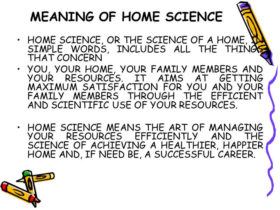 MEANING OF HOME SCIENCE HOME SCIENCE, OR THE SCIENCE OF A HOME, IN SIMPLE WORDS, INCLUDES ALL THE THINGS THAT CONCERN YOU, YOUR HOME, YOUR FAMILY MEMB