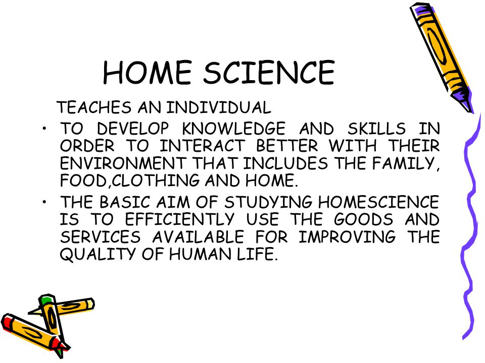 HOME SCIENCE TEACHES AN INDIVIDUAL TO DEVELOP KNOWLEDGE AND SKILLS IN ORDER TO INTERACT BETTER WITH THEIR ENVIRONMENT THAT INCLUDES THE FAMILY, FOOD,C
