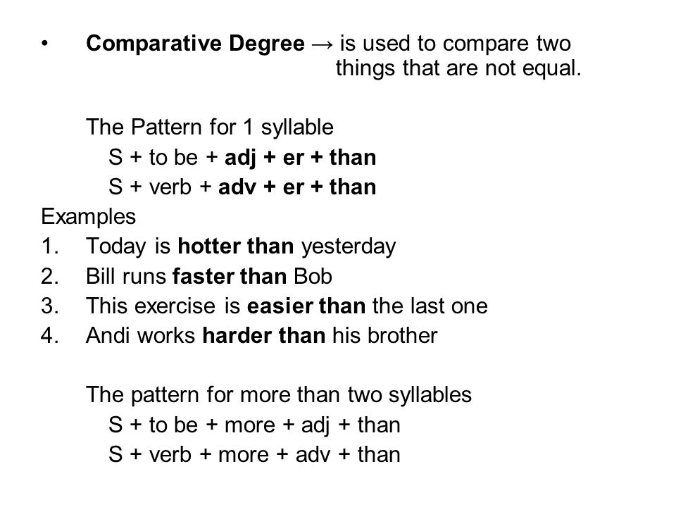 Comparative Degree → is used to compare two things that are not equal. The Pattern for 1 syllable S + to be + adj + er + than S + verb + adv + er + th