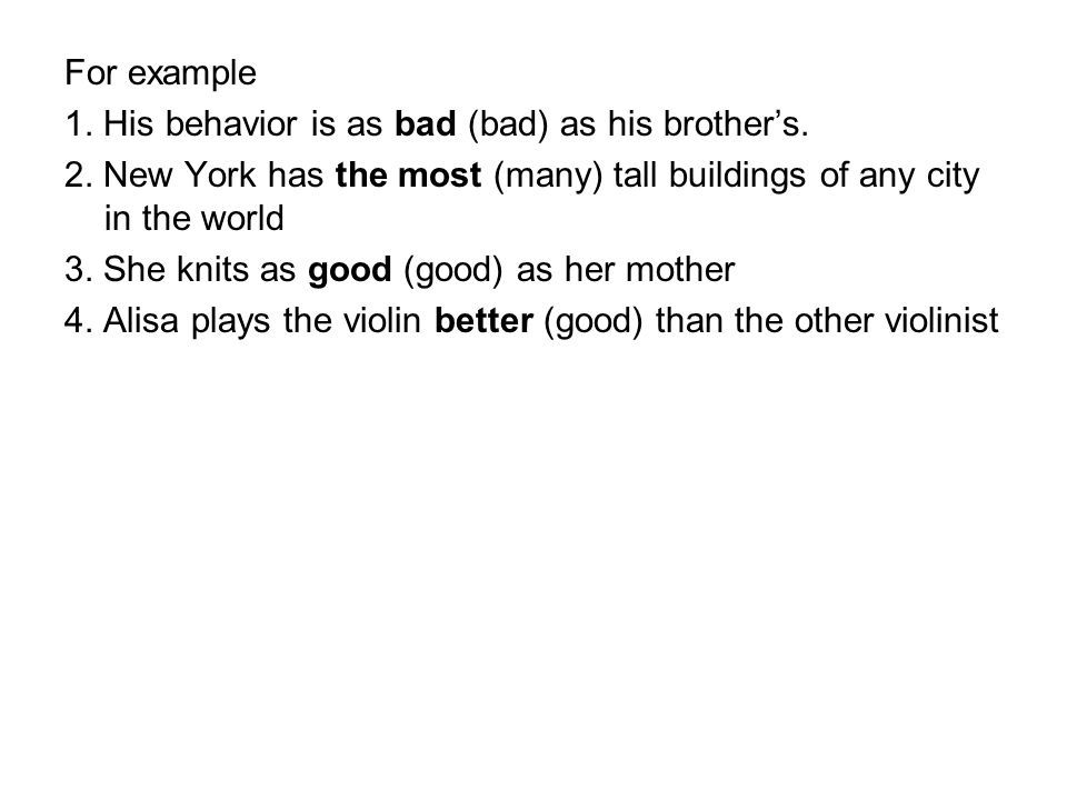 For example 1. His behavior is as bad (bad) as his brother's. 2. New York has the most (many) tall buildings of any city in the world 3. She knits as