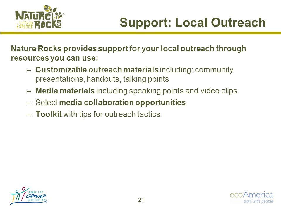 Support: Local Outreach 21 Nature Rocks provides support for your local outreach through resources you can use: –Customizable outreach materials including: community presentations, handouts, talking points –Media materials including speaking points and video clips –Select media collaboration opportunities –Toolkit with tips for outreach tactics