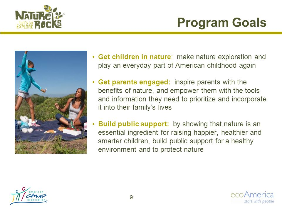 Program Goals Get children in nature: make nature exploration and play an everyday part of American childhood again Get parents engaged: inspire parents with the benefits of nature, and empower them with the tools and information they need to prioritize and incorporate it into their family's lives Build public support: by showing that nature is an essential ingredient for raising happier, healthier and smarter children, build public support for a healthy environment and to protect nature 9