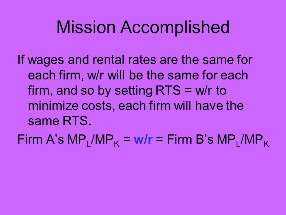 Mission Accomplished If wages and rental rates are the same for each firm, w/r will be the same for each firm, and so by setting RTS = w/r to minimize costs, each firm will have the same RTS.