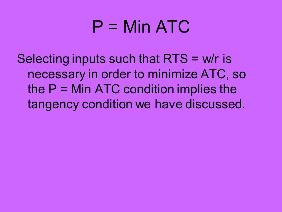 P = Min ATC Selecting inputs such that RTS = w/r is necessary in order to minimize ATC, so the P = Min ATC condition implies the tangency condition we have discussed.