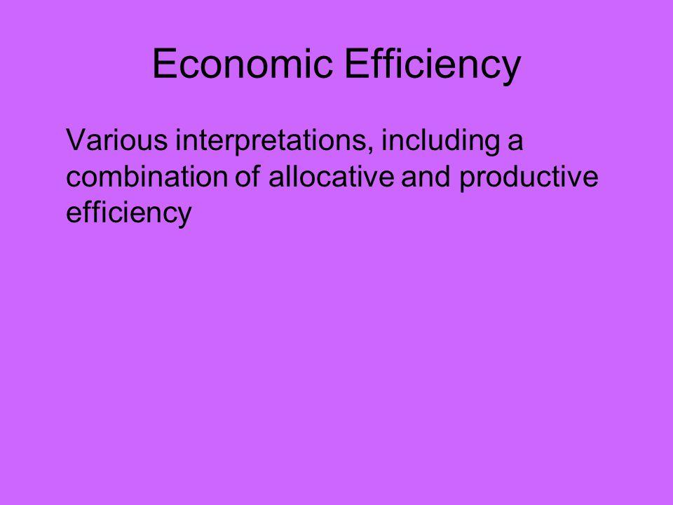 Economic Efficiency Various interpretations, including a combination of allocative and productive efficiency