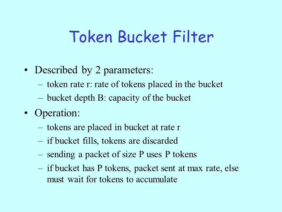 Token Bucket Filter Described by 2 parameters: –token rate r: rate of tokens placed in the bucket –bucket depth B: capacity of the bucket Operation: –tokens are placed in bucket at rate r –if bucket fills, tokens are discarded –sending a packet of size P uses P tokens –if bucket has P tokens, packet sent at max rate, else must wait for tokens to accumulate