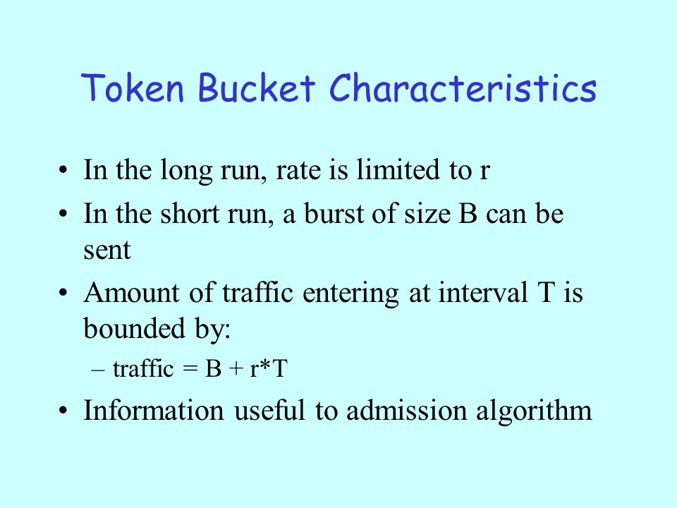 Token Bucket Characteristics In the long run, rate is limited to r In the short run, a burst of size B can be sent Amount of traffic entering at interval T is bounded by: –traffic = B + r*T Information useful to admission algorithm