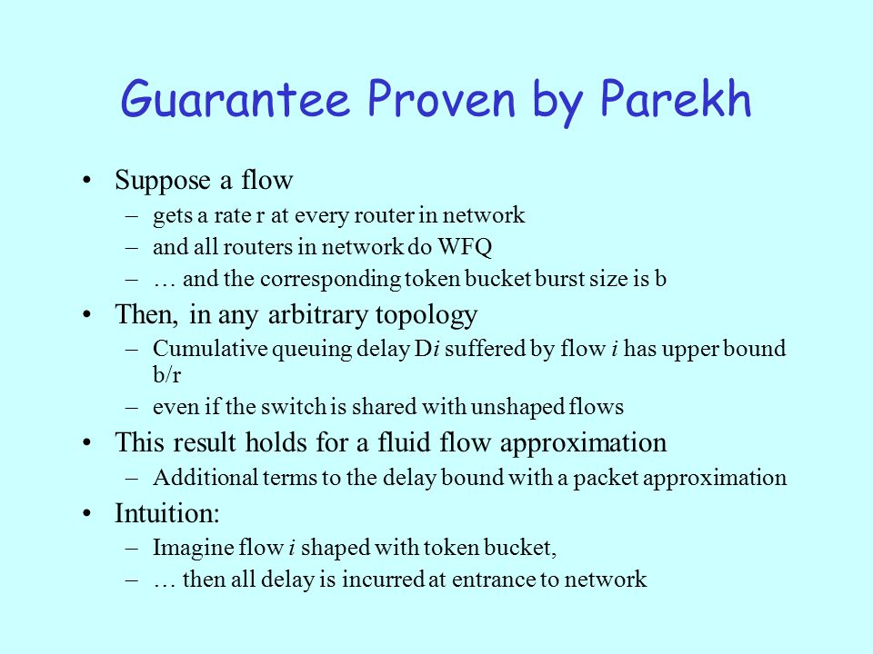Guarantee Proven by Parekh Suppose a flow –gets a rate r at every router in network –and all routers in network do WFQ –… and the corresponding token bucket burst size is b Then, in any arbitrary topology –Cumulative queuing delay Di suffered by flow i has upper bound b/r –even if the switch is shared with unshaped flows This result holds for a fluid flow approximation –Additional terms to the delay bound with a packet approximation Intuition: –Imagine flow i shaped with token bucket, –… then all delay is incurred at entrance to network
