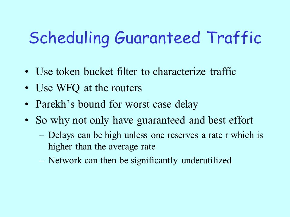 Scheduling Guaranteed Traffic Use token bucket filter to characterize traffic Use WFQ at the routers Parekh's bound for worst case delay So why not only have guaranteed and best effort –Delays can be high unless one reserves a rate r which is higher than the average rate –Network can then be significantly underutilized