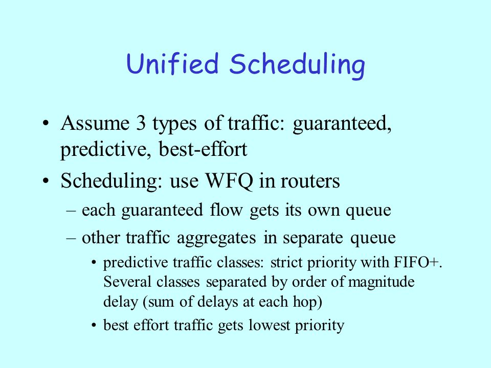 Unified Scheduling Assume 3 types of traffic: guaranteed, predictive, best-effort Scheduling: use WFQ in routers –each guaranteed flow gets its own queue –other traffic aggregates in separate queue predictive traffic classes: strict priority with FIFO+.