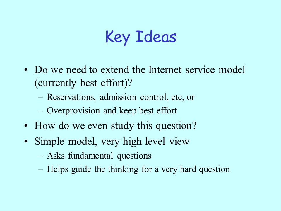 Key Ideas Do we need to extend the Internet service model (currently best effort).