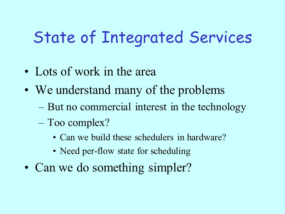 State of Integrated Services Lots of work in the area We understand many of the problems –But no commercial interest in the technology –Too complex.