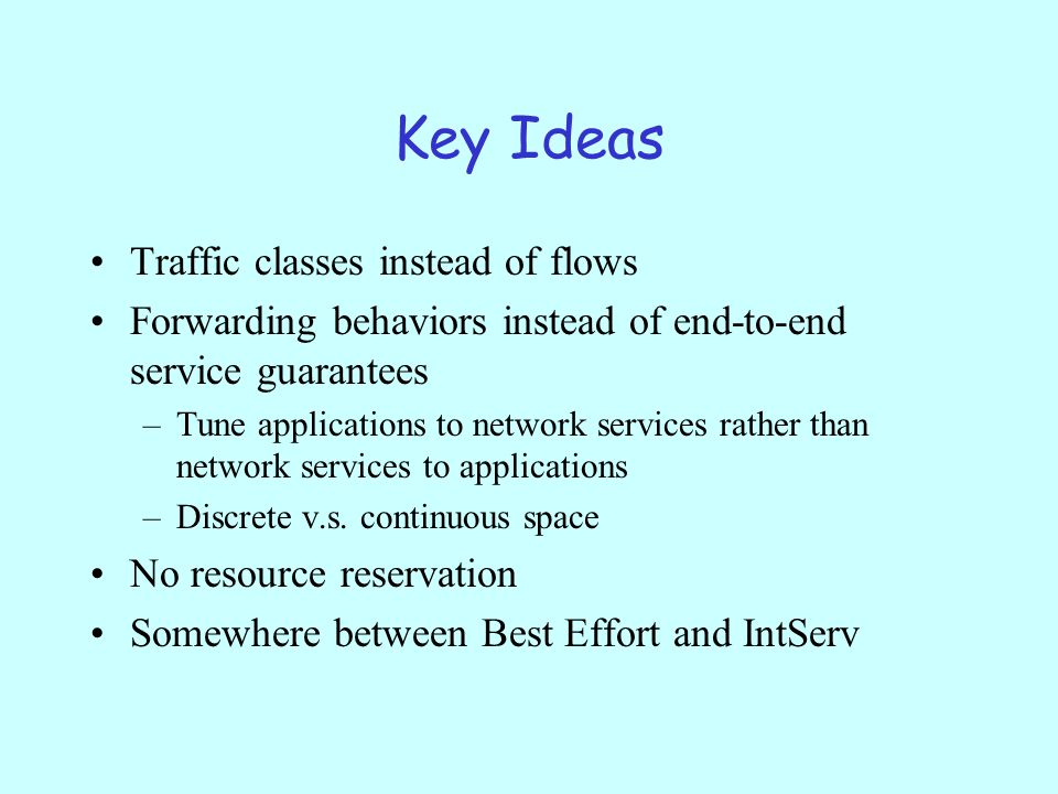 Key Ideas Traffic classes instead of flows Forwarding behaviors instead of end-to-end service guarantees –Tune applications to network services rather than network services to applications –Discrete v.s.