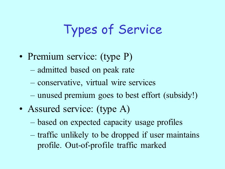 Types of Service Premium service: (type P) –admitted based on peak rate –conservative, virtual wire services –unused premium goes to best effort (subsidy!) Assured service: (type A) –based on expected capacity usage profiles –traffic unlikely to be dropped if user maintains profile.